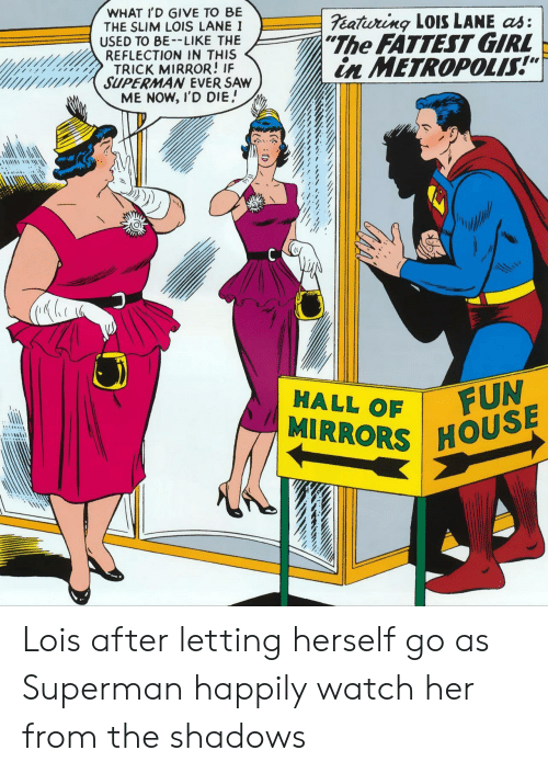 "the shadows: WHAT I'D GIVE TO BE  THE SLIM LOIS LANE I  USED TO BE-LIKE THE  REFLECTION IN THIS  TRICK MIRROR! IF  SUPERMAN EVER SAW  ME NOW, I'D DIE  eatiuring LOISS LANE as:  ""The FATTEST GIRL  in METROPOLIS!""  FUN  MIRRORS HOUSE  HALL OF Lois after letting herself go as Superman happily watch her from the shadows"