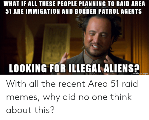 Illegal Aliens: WHAT IF ALL THESE PEOPLE PLANNING TO RAID AREA  51 ARE IMMIGATION AND BORDER PATROL AGENTS  LOOKING FOR ILLEGAL ALIENS  made on imgur With all the recent Area 51 raid memes, why did no one think about this?