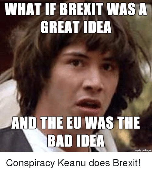 conspiracy keanu: WHAT IF BREXIT WAS A  GREAT IDEA  AND THE EU WAS THE  BAD IDEA  made on imgur Conspiracy Keanu does Brexit!