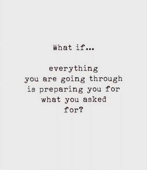 You, What, and For: What if...  everything  you are going through  is preparing you for  what you asked  for?
