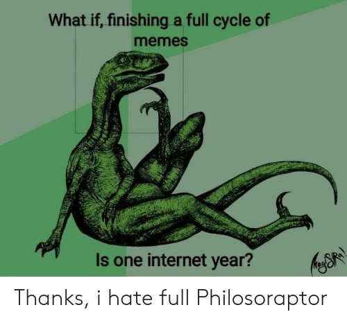 Philosoraptor: What if, finishing a full cycle of  memes  Is one internet year? Thanks, i hate full Philosoraptor