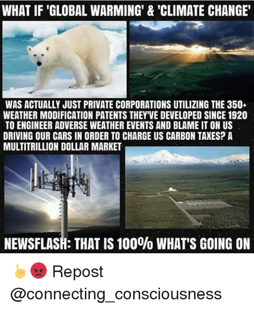 Global Warming, Memes, and 🤖: WHAT IF GLOBAL WARMING' & 'CLIMATE CHANGE'  WAS ACTUALLY JUST PRIVATE CORPORATIONS UTILIZING THE 350  WEATHER MODIFICATION PATENTS THEY VE DEVELOPED SINCE 1920  TO ENGINEER ADVERSE WEATHER EVENTS AND BLAME IT ON US  DRIVING OUR CARS IN ORDER TO CHARGE US CARBON TAXES? A  MULTITRILLION DOLLAR MARKET  NEWSFLASH: THAT IS 100% WHAT'S GOING ON ☝😡 Repost @connecting_consciousness