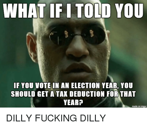 Fucking, Imgur, and Election: WHAT IF I TOLD Y0U  IF YOU VOTE IN AN ELECTION YEAR, YOU  SHOULD GET A TAK DEDUCTION FOR THAT  YEAR?  made on imgur DILLY FUCKING DILLY
