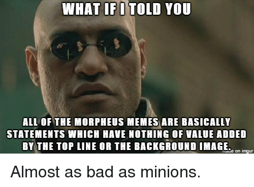 Morpheus Meme: WHAT IF I TOLD YOU  ALL OF THE MORPHEUS MEMES ARE BASICALLY  STATEMENTS WHICH HAVE NOTHING OF VALUE ADDED  BY THE TOP LINE OR THE BACKGROUND IMAGE. Almost as bad as minions.