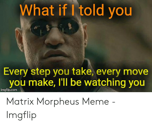 Morpheus Meme: What if I told you  Every step you take, every move  you make, Tll be watching you  imgflip.com Matrix Morpheus Meme - Imgflip