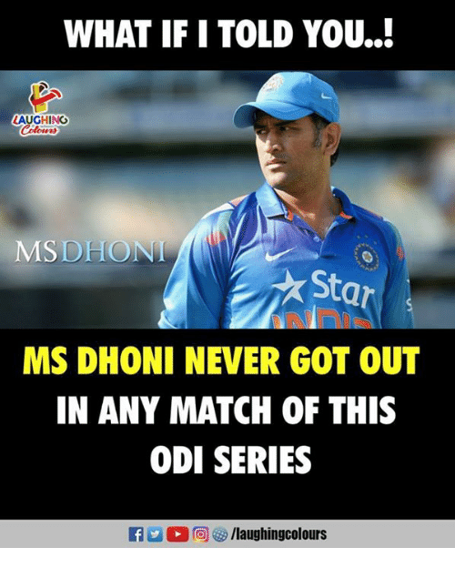 odie: WHAT IF I TOLD YOU..!  LAUGHING  Colowrs  MSDHONI  Star  MS DHONI NEVER GOT OUT  IN ANY MATCH OF THIS  ODI SERIES  M (0)回  /laughingcolours