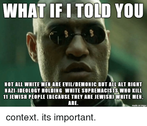 alt-right: WHAT IF I TOLD YOU  NOT ALL WHITE MEN ARE EVIL/DEMONIC BUT ALL ALT RIGHT  NAZI-IDEOLOGY HOLDING WHITE SUPREMACISTS WHO KILL  11 JEWISH PEOPLE (BECAUSE THEY ARE JEWISHI WHITE MEN,  ARE.  made on imgur context. its important.