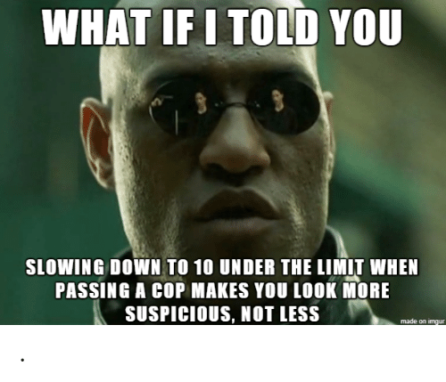 Down, Cop, and You: WHAT IF I TOLD YOU  SLOWING DOWN TO 10 UNDER THE LIMIT WHEN  PASSING A COP MAKES YOU LOOK MORE  SUSPICIOUS, NOT LESS .