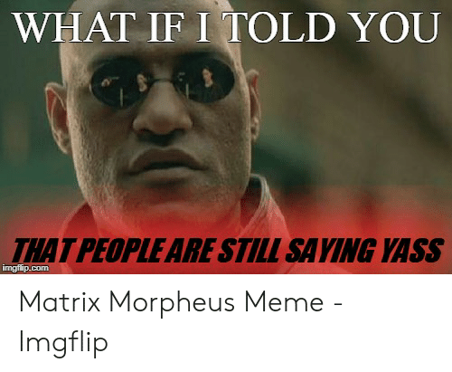Morpheus Meme: WHAT IF I TOLD YOU  THAT PEOPLE ARE STILL SAYING YASS  imgflip.com Matrix Morpheus Meme - Imgflip