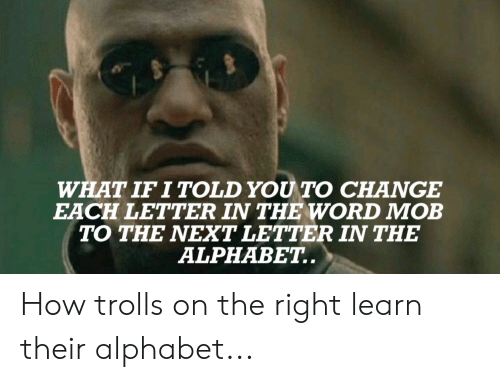 Alphabet, Word, and Change: WHAT IF I TOLD YOU TO CHANGE  EACH LETTER IN THE WORD MOB  TO THE NEXT LETTER IN THE  ALPHABET.. How trolls on the right learn their alphabet...