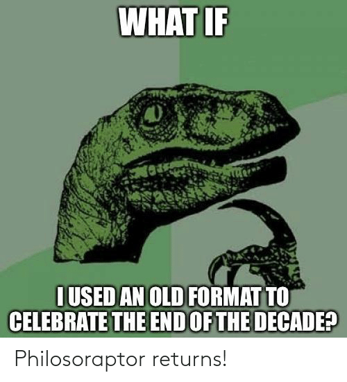 Philosoraptor: WHAT IF  I USED AN OLD FORMAT TO  CELEBRATE THE END OF THE DECADE? Philosoraptor returns!