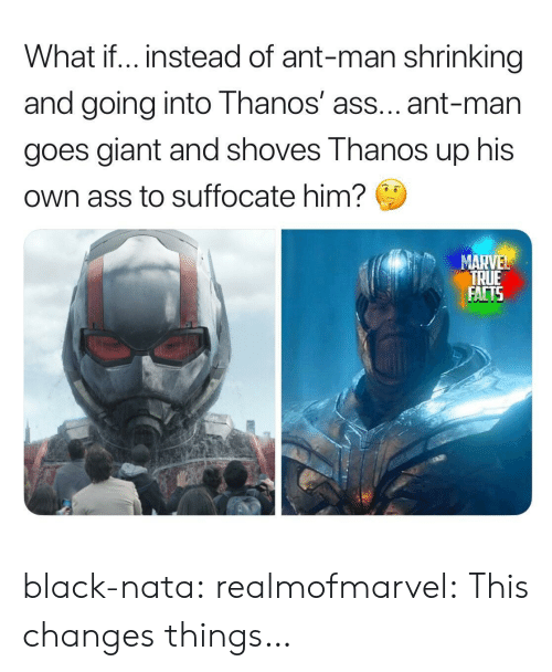 ant man: What if.. instead of ant-man shrinking  and going into Thanos' ass... ant-man  goes giant and shoves Thanos up his  Own ass to suffocate him?  MARVEL  TRUE  FACTS black-nata:  realmofmarvel: This changes things…