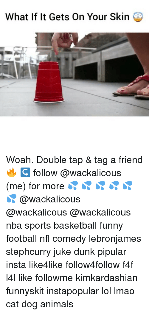 juke: What If It Gets On Your Skin Woah. Double tap & tag a friend 🔥 ↪ follow @wackalicous (me) for more 💦 💦 💦 💦 💦 💦 @wackalicous @wackalicous @wackalicous nba sports basketball funny football nfl comedy lebronjames stephcurry juke dunk pipular insta like4like follow4follow f4f l4l like followme kimkardashian funnyskit instapopular lol lmao cat dog animals