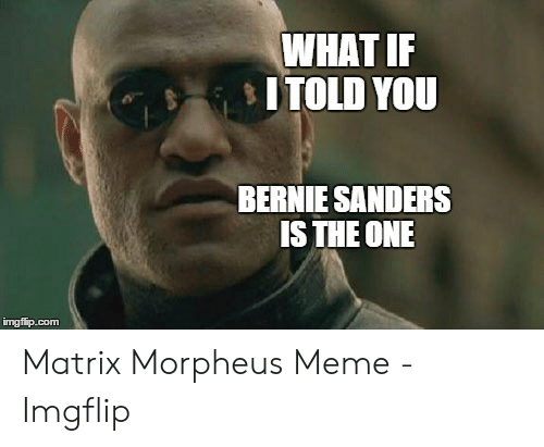 Morpheus Meme: WHAT IF  ITOLD YOU  BERNIE SANDERS  IS THE ONE  imgfip.com Matrix Morpheus Meme - Imgflip
