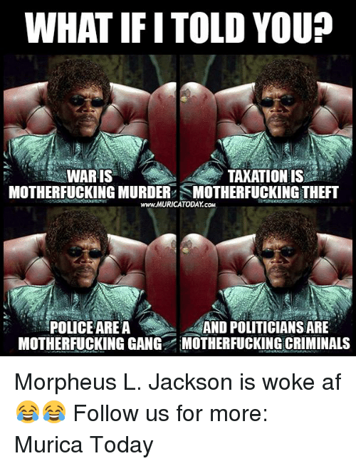 Criminations: WHAT IF ITOLD YOUP  TAXATION IS  WARIS  MOTHERFUCKING MURDER SMOTHERFUCKING THEFT  www.MURICATODAY cow  POLICE AREA  AND POLITICIANSARE  MOTHERFUCKINGGANG MOTHERFUCKING CRIMINALS Morpheus L. Jackson is woke af 😂😂  Follow us for more: Murica Today