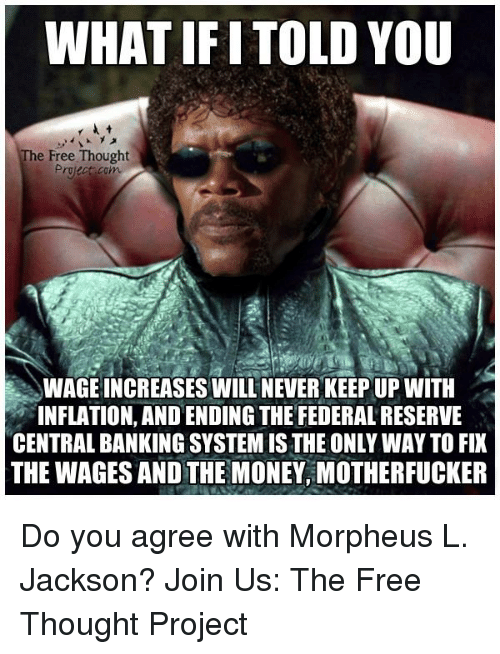Morpheus: WHAT IF ITOLDYOU  The Free Thought  Projec com  WAGE INCREASES WILL NEVER KEEPUP WITH  INFLATION, AND ENDING THE FEDERALRESERVE  CENTRALBANKINGSYSTEMISTHEONLY WAY TO FIX  THE WAGES AND THE MONEY, MOTHERFUCKER Do you agree with Morpheus L. Jackson?  Join Us: The Free Thought Project