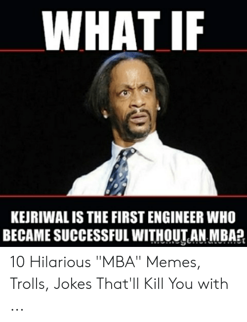 """Kejriwal: WHAT IF  KEJRIWAL IS THE FIRST ENGINEER WHO  BECAME SUCCESSFUL WITHOUT AN MBA?  0 10 Hilarious """"MBA"""" Memes, Trolls, Jokes That'll Kill You with ..."""