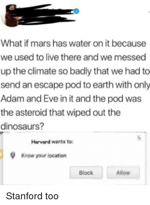 asteroid: What if mars has water on it because  we used to live there and we messed  up the climate so badly that we had to  send an escape pod to earth with only  Adam and Eve in it and the pod was  the asteroid that wiped out the  dinosaurs?  Harvard wants to  Know your iecation  Block  Allow Stanford too