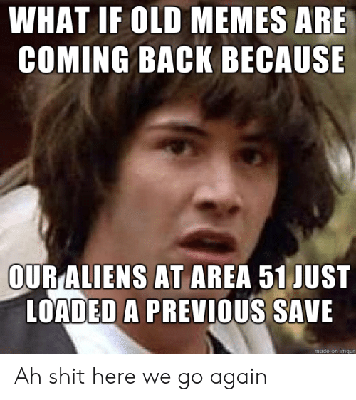 loaded: WHAT IF OLD MEMES ARE  COMING BACK BECAUSE  OUR ALIENS AT AREA 51 JUST  LOADED A PREVIOUS SAVE  made on imgur Ah shit here we go again