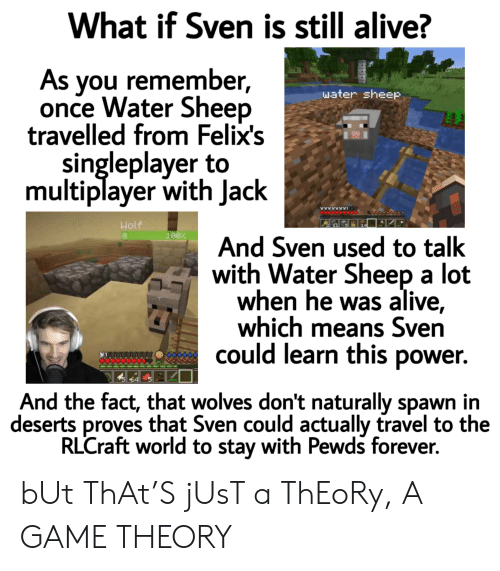 Alive, Forever, and Game: What if Sven is still alive?  As you remember,  once Water Sheep  travelled from Felix's  singleplayer to  multiplayer with Jack  water sheep  Wolf  100%  And Sven used to talk  with Water Sheep a lot  when he was alive,  which means Sven  could learn this power.  64  And the fact, that wolves don't naturally spawn in  deserts proves that Sven could actually travel to the  RLCraft world to stay with Pewds forever. bUt ThAt'S jUsT a ThEoRy, A GAME THEORY