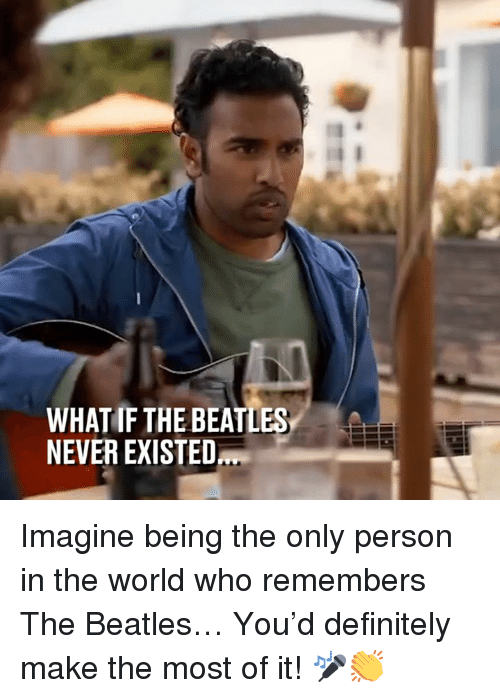 The Beatles: WHAT IF THE BEATLES  NEVER EXISTED Imagine being the only person in the world who remembers The Beatles… You'd definitely make the most of it! 🎤👏