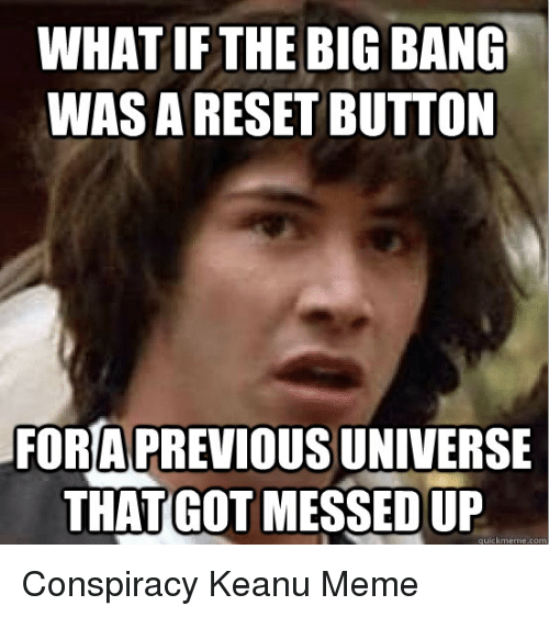 conspiracy keanu: WHAT IF THE BIG BANG  WAS A RESET BUTTON  FOR A PREVIOUS UNIVERSE  THAT GOT MESSED UP  quickmeme.com Conspiracy Keanu Meme