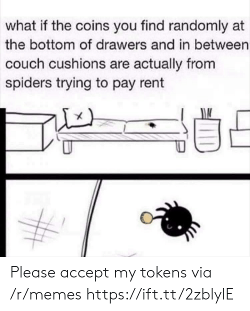 drawers: what if the coins you find randomly at  the bottom of drawers and in between  couch cushions are actually from  spiders trying to pay rent Please accept my tokens via /r/memes https://ift.tt/2zblylE