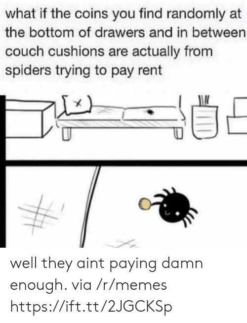 drawers: what if the coins you find randomly at  the bottom of drawers and in between  couch cushions are actually from  spiders trying to pay rent well they aint paying damn enough. via /r/memes https://ift.tt/2JGCKSp
