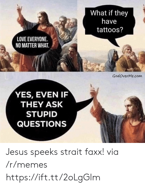 Jesus, Love, and Memes: What if they  have  tattoos?  LOVE EVERYONE  NO MATTER WHAT  GodoverMe.com  YES, EVEN IF  THEY ASK  STUPID  QUESTIONS Jesus speeks strait faxx! via /r/memes https://ift.tt/2oLgGlm
