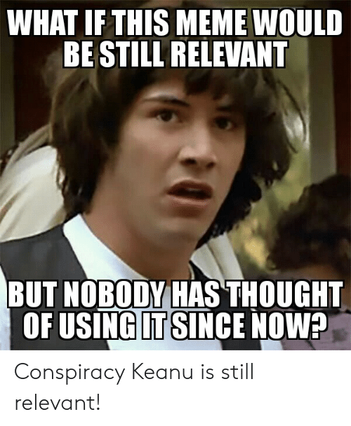 conspiracy keanu: WHAT IF THIS MEME WOULD  BE STILL RELEVANT  BUT NOBODY HAS THOUGHT  OF USING IT SINCE NOW? Conspiracy Keanu is still relevant!