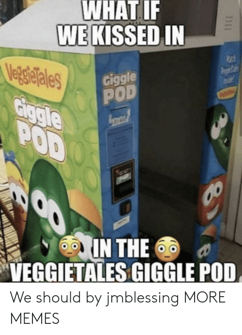 Dank, Memes, and Target: WHAT IF  WE KISSED IN  Veg gielales  Giggle  POD  Giggle  POD  IN THE  VEGGIETALES GIGGLE POD We should by jmblessing MORE MEMES