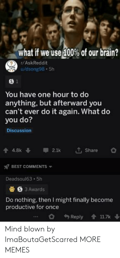 Dank, Do It Again, and Memes: what if we use 100% of our brain?  r/AskReddit  0/dsong98-5h  S 1  You have one hour to do  anything, but afterward you  can't ever do it again. What do  you do?  Discussion  , Share  4.8k  2.1k  BEST COMMENTS  Deadsoul63 5h  S 3 Awards  Do nothing, then I might finally become  productive for once  Reply  11.7k Mind blown by ImaBoutaGetScarred MORE MEMES