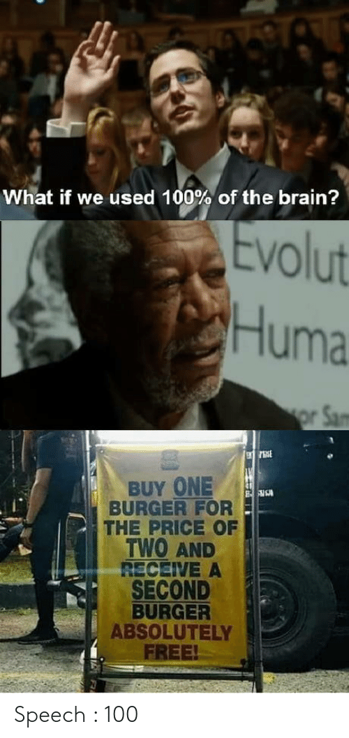 Speech: What if we used 100% of the brain?  Evolut  Huma  or Sam  BUY ONE  BURGER FOR  THE PRICE OF  TWO AND  RECEIVE A  SECOND  BURGER  ABSOLUTELY  FREE! Speech : 100