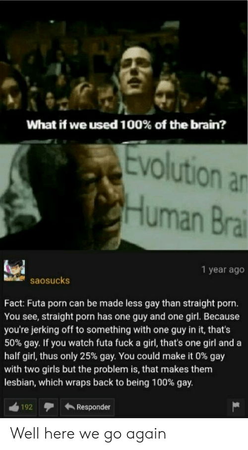 And A Half: What if we used 100% of the brain?  Evolution an  CHuman Brai  1 year ago  saosucks  Fact: Futa porn can be made less gay than straight porn.  You see, straight porn has one guy and one girl. Because  you're jerking off to something with one guy in it, that's  50% gay. If you watch futa fuck a girl, that's one girl and a  half girl, thus only 25% gay. You could make it 0 % gay  with two girls but the problem is, that makes them  lesbian, which wraps back to being 100% gay.  Responder  192 Well here we go again