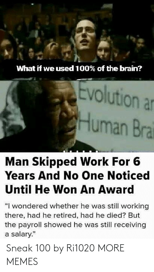 "Evolution: What if we used 100% of the brain?  Evolution an  Human Brai  Man Skipped Work For 6  Years And No One Noticed  Until He Won An Award  ""I wondered whether he was still working  there, had he retired, had he died? But  the payroll showed he was still receiving  a salary."" Sneak 100 by Ri1020 MORE MEMES"