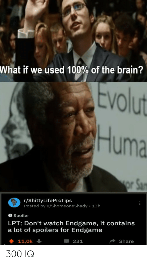 Dont Watch: What if we used 100% of the brain?  tvolut  Huma  r/ShittyLifeProTips  Posted by u/ShomeoneShady 13h  O Spoiler  LPT: Don't watch Endgame, it contains  a lot of spoilers for Endgame  Share  -231 300 IQ