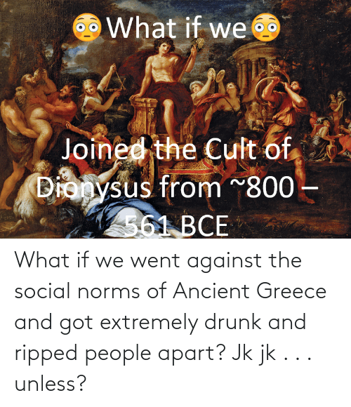 ancient greece: What if we went against the social norms of Ancient Greece and got extremely drunk and ripped people apart? Jk jk . . . unless?