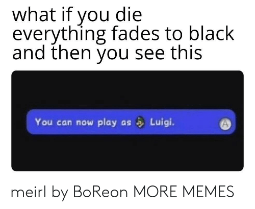 luigi: what if you die  everything fades to black  and then you see this  You can now play  Luigi.  as meirl by BoReon MORE MEMES