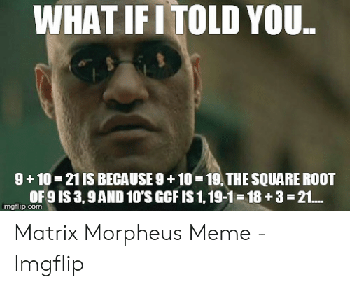 Morpheus Meme: WHAT IFI TOLD YOU  9+10 21 IS BECAUSE 9+10 19,THE SQUARE ROOT  OF9 IS 3,9AND 10'S GCFIS 1, 19-1 18 +3-21..  imgflip.com Matrix Morpheus Meme - Imgflip