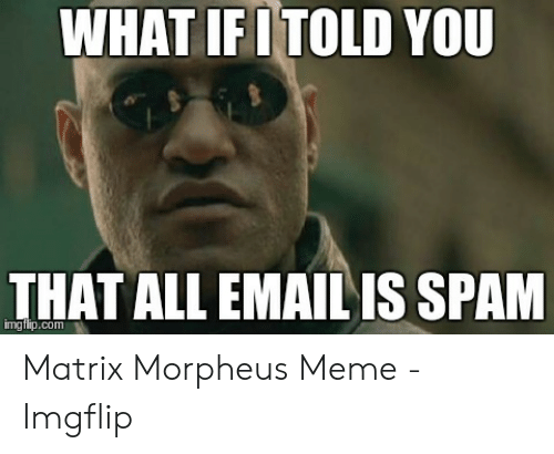 Morpheus Meme: WHAT IFI TOLD YOU  THAT ALL EMAIL IS SPAM  mgtip Matrix Morpheus Meme - Imgflip