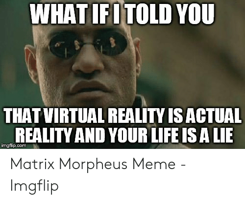 Morpheus Meme: WHAT IFI TOLD YOU  THAT VIRTUAL REALITY IS ACTUAL  REALITY AND YOUR LIFE IS A LIE  imgflip.com Matrix Morpheus Meme - Imgflip