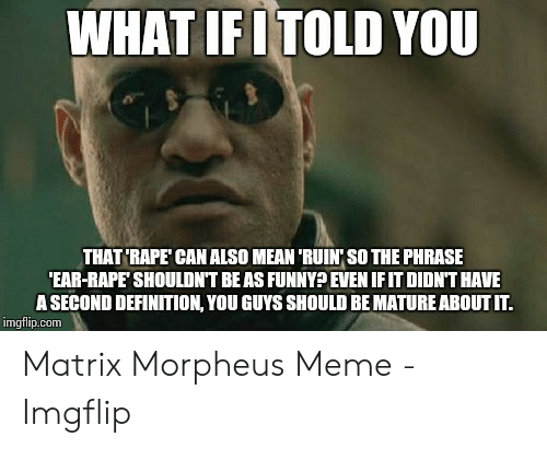 Morpheus Meme: WHAT IFI TOLD YOU  THAT'RAPE CAN ALSO MEAN 'RUIN' SO THE PHRASE  EAR-RAPE SHOULDNT BEAS FUNNY EVEN IFIT DIDNT HAVE  A SECOND DEFINITION, YOU GUYS SHOULD BE MATURE ABOUT IT.  imgflip.conm Matrix Morpheus Meme - Imgflip