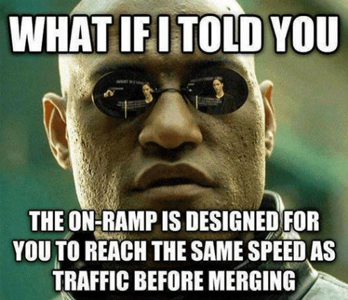 Traffic, Mechanic, and Speed: WHAT IFI TOLD YOU  THE ON-RAMP IS DESIGNED FOR  YOU TO REACH THE SAME SPEED AS  TRAFFIC BEFORE MERGING