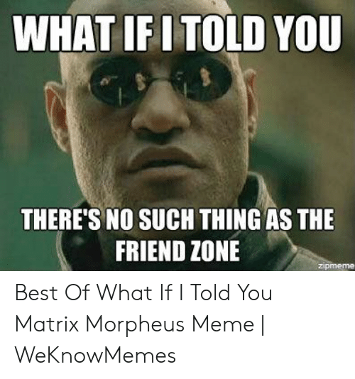 Morpheus Meme: WHAT IFI TOLD YOU  THERE'S NO SUCH THING AS THE  FRIEND ZONE  zipmeme Best Of What If I Told You Matrix Morpheus Meme | WeKnowMemes