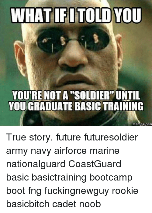 Future, Memes, and True: WHAT IFI TOLD YOU  YOURE NOTA SOLDIER UNTIL  YOU GRADUATE BASICTRAINING  mem True story. future futuresoldier army navy airforce marine nationalguard CoastGuard basic basictraining bootcamp boot fng fuckingnewguy rookie basicbitch cadet noob