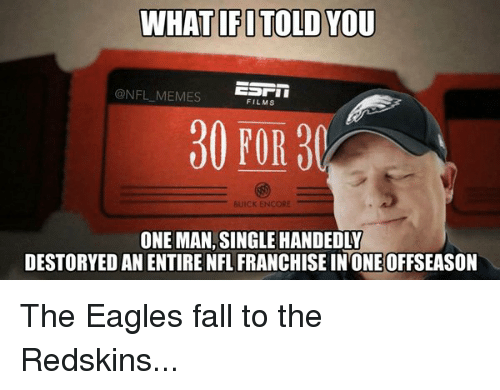 the eagle: WHAT IFITOLD YOU  ESTI  @NFL MEMES  FILMS  30 FOR  BUICK ENCORE  ONE MAN, SINGLE HANDEDLY  DESTORYED AN ENTIRE NFL FRANCHISE IN ONE OFFSEASON The Eagles fall to the Redskins...