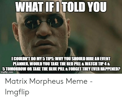 Meme, Morpheus, and Blue: WHAT IFITOLD YOU  ICOULDNT DO MY5 TIPS:WHY YOU SHOULD HIRE AN EVENT  PLANNER WOULD YOU TAKE THE RED PILL&WATCH TIP4&  5TOMORROW OR TAKE THE BLUE PIl & FORGET THEY EVER HAPPENED?  imgflip.com Matrix Morpheus Meme - Imgflip