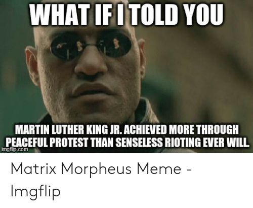 Morpheus Meme: WHAT IFITOLD YOU  MARTIN LUTHER KING JR. ACHIEVED MORE THROUGH  PEACEFUL PROTEST THAN SENSELESS RIOTING EVER WILL  imgflip.com Matrix Morpheus Meme - Imgflip