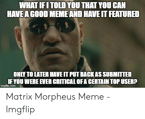 Morpheus Meme: WHAT IFITOLD YOU THAT YOU CAN  HAVE A GOOD MEME AND HAVE IT FEATURED  ONLY TO LATER HAVE IT PUT BACK AS SUBMITTED  IFYOU WERE EVER CRITICAL OFA CERTAIN TOP USER?  imgflip.com Matrix Morpheus Meme - Imgflip