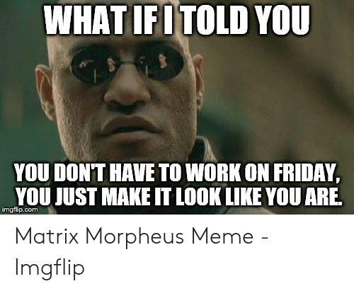 Friday, Meme, and Morpheus: WHAT IFITOLD YOU  YOU DONT HAVE TO WORK ON FRIDAY,  YOU JUST MAKE IT LOOK LIKE YOU ARE  imgflip.com Matrix Morpheus Meme - Imgflip